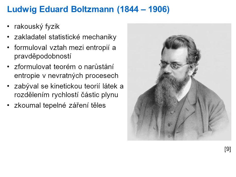 Ludwig Eduard Boltzmann (1844 – 1906) [9] rakouský fyzik zakladatel statistické mechaniky formuloval vztah mezi entropií a pravděpodobností zformulovat teorém o narůstání entropie v nevratných procesech zabýval se kinetickou teorií látek a rozdělením rychlostí částic plynu zkoumal tepelné záření těles