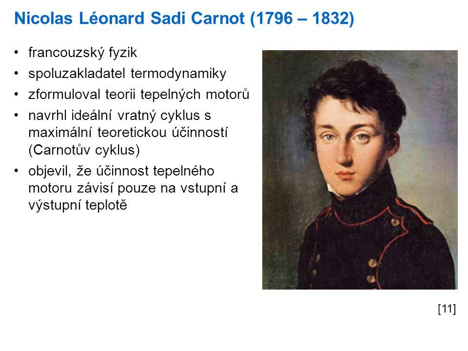 Nicolas Léonard Sadi Carnot (1796 – 1832) [11] francouzský fyzik spoluzakladatel termodynamiky zformuloval teorii tepelných motorů navrhl ideální vratný cyklus s maximální teoretickou účinností (Carnotův cyklus) objevil, že účinnost tepelného motoru závisí pouze na vstupní a výstupní teplotě