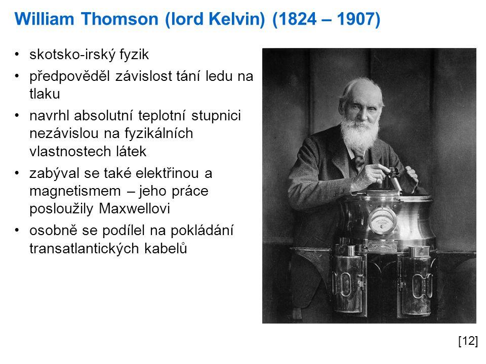 William Thomson (lord Kelvin) (1824 – 1907) [12] skotsko-irský fyzik předpověděl závislost tání ledu na tlaku navrhl absolutní teplotní stupnici nezávislou na fyzikálních vlastnostech látek zabýval se také elektřinou a magnetismem – jeho práce posloužily Maxwellovi osobně se podílel na pokládání transatlantických kabelů