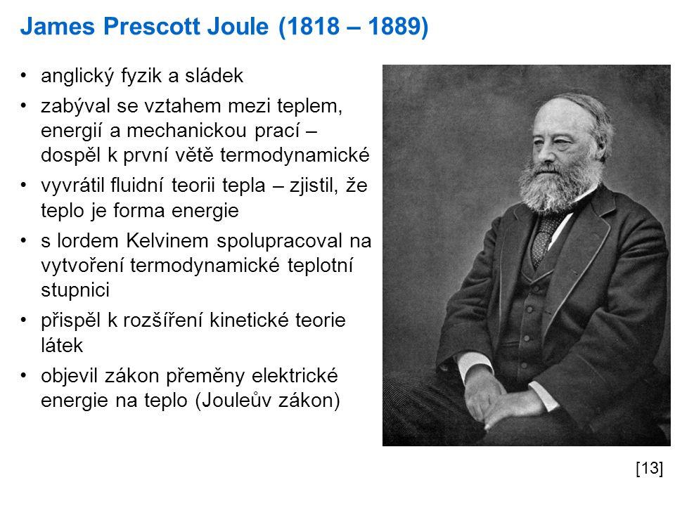 James Prescott Joule (1818 – 1889) [13] anglický fyzik a sládek zabýval se vztahem mezi teplem, energií a mechanickou prací – dospěl k první větě termodynamické vyvrátil fluidní teorii tepla – zjistil, že teplo je forma energie s lordem Kelvinem spolupracoval na vytvoření termodynamické teplotní stupnici přispěl k rozšíření kinetické teorie látek objevil zákon přeměny elektrické energie na teplo (Jouleův zákon)
