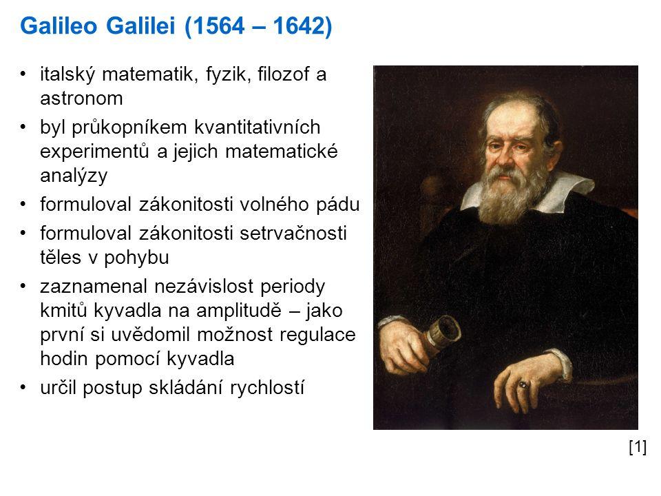 Galileo Galilei (1564 – 1642) [1] italský matematik, fyzik, filozof a astronom byl průkopníkem kvantitativních experimentů a jejich matematické analýzy formuloval zákonitosti volného pádu formuloval zákonitosti setrvačnosti těles v pohybu zaznamenal nezávislost periody kmitů kyvadla na amplitudě – jako první si uvědomil možnost regulace hodin pomocí kyvadla určil postup skládání rychlostí