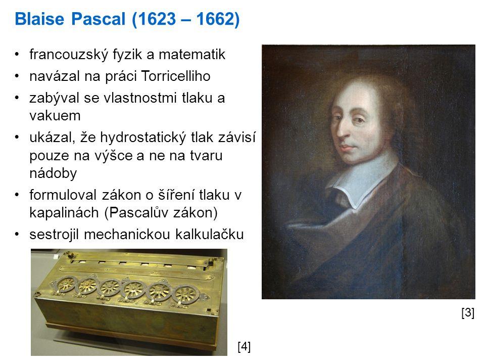 Blaise Pascal (1623 – 1662) [3] francouzský fyzik a matematik navázal na práci Torricelliho zabýval se vlastnostmi tlaku a vakuem ukázal, že hydrostatický tlak závisí pouze na výšce a ne na tvaru nádoby formuloval zákon o šíření tlaku v kapalinách (Pascalův zákon) sestrojil mechanickou kalkulačku [4]