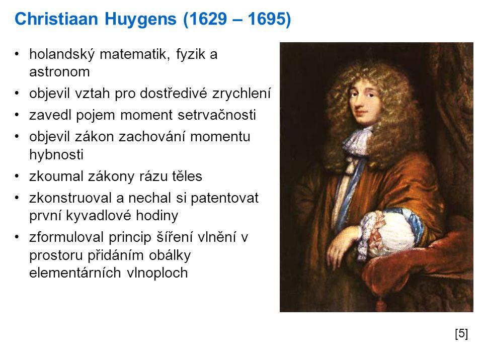 Christiaan Huygens (1629 – 1695) [5] holandský matematik, fyzik a astronom objevil vztah pro dostředivé zrychlení zavedl pojem moment setrvačnosti objevil zákon zachování momentu hybnosti zkoumal zákony rázu těles zkonstruoval a nechal si patentovat první kyvadlové hodiny zformuloval princip šíření vlnění v prostoru přidáním obálky elementárních vlnoploch