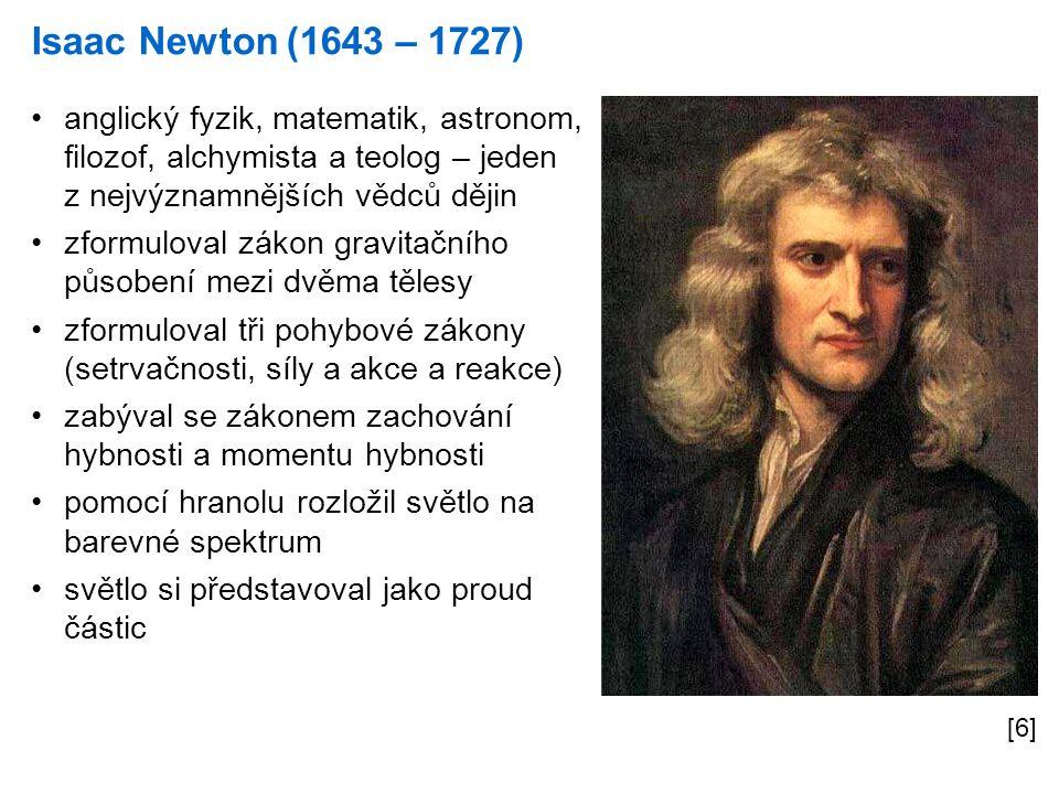 Isaac Newton (1643 – 1727) [6] anglický fyzik, matematik, astronom, filozof, alchymista a teolog – jeden z nejvýznamnějších vědců dějin zformuloval zákon gravitačního působení mezi dvěma tělesy zformuloval tři pohybové zákony (setrvačnosti, síly a akce a reakce) zabýval se zákonem zachování hybnosti a momentu hybnosti pomocí hranolu rozložil světlo na barevné spektrum světlo si představoval jako proud částic
