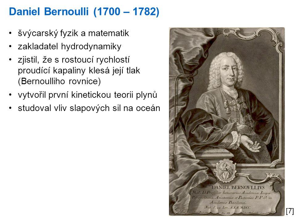 Daniel Bernoulli (1700 – 1782) [7] švýcarský fyzik a matematik zakladatel hydrodynamiky zjistil, že s rostoucí rychlostí proudící kapaliny klesá její tlak (Bernoulliho rovnice) vytvořil první kinetickou teorii plynů studoval vliv slapových sil na oceán