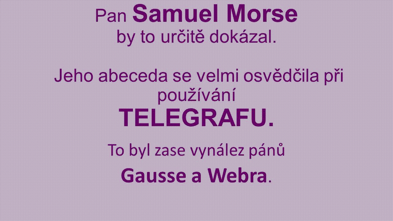 Pan Samuel Morse by to určitě dokázal. Jeho abeceda se velmi osvědčila při používání TELEGRAFU.