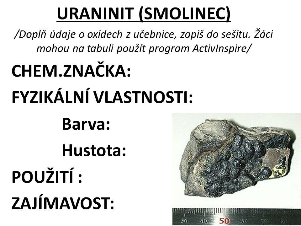 ŘEŠENÍ URANINIT (SMOLINEC) CHEM.ZNAČKA: UO 2 FYZIKÁLNÍ VLASTNOSTI: Barva: černá Hustota: 7-10g/cm 3 POUŽITÍ : výroba uranu jako zdroje pro vojenské a energetické účely ZAJÍMAVOST: název odvozen od smolného lesku
