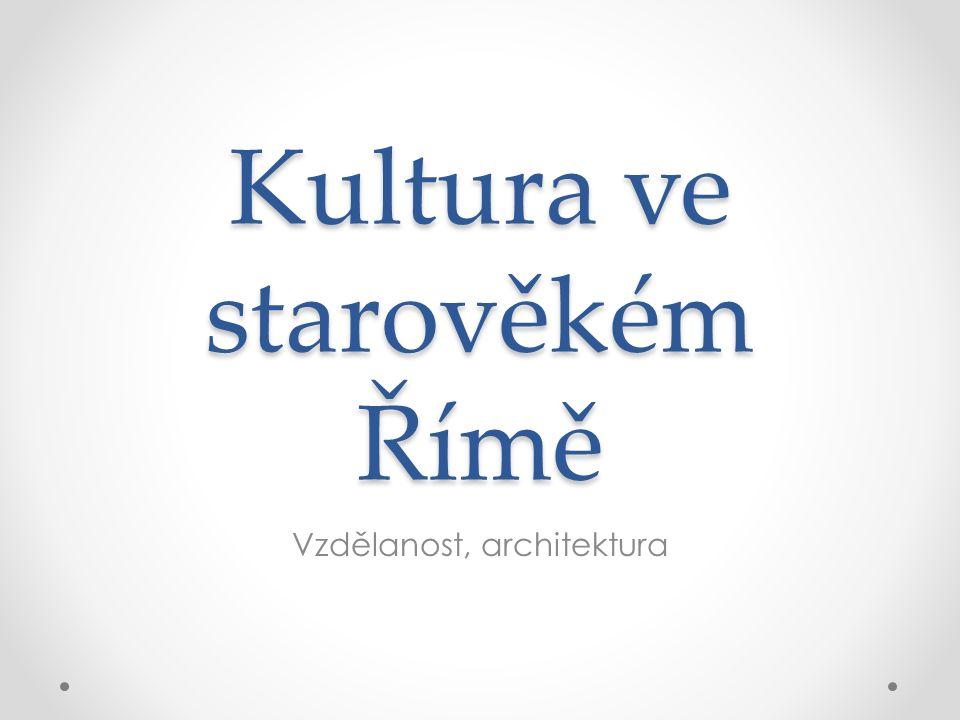 Kultura ve starověkém Římě Vzdělanost, architektura