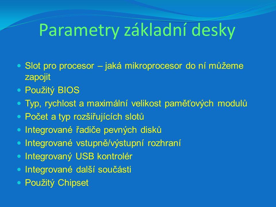 Parametry základní desky Slot pro procesor – jaká mikroprocesor do ní můžeme zapojit Použitý BIOS Typ, rychlost a maximální velikost paměťových modulů Počet a typ rozšiřujících slotů Integrované řadiče pevných disků Integrované vstupně/výstupní rozhraní Integrovaný USB kontrolér Integrované další součásti Použitý Chipset