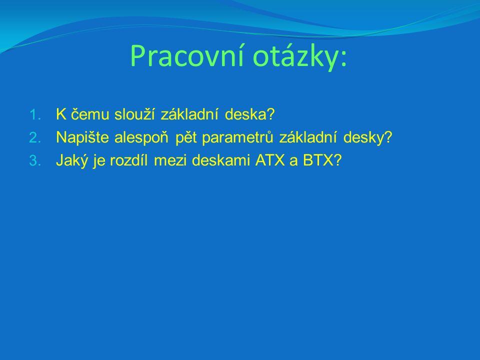 Pracovní otázky: 1. K čemu slouží základní deska? 2. Napište alespoň pět parametrů základní desky? 3. Jaký je rozdíl mezi deskami ATX a BTX?