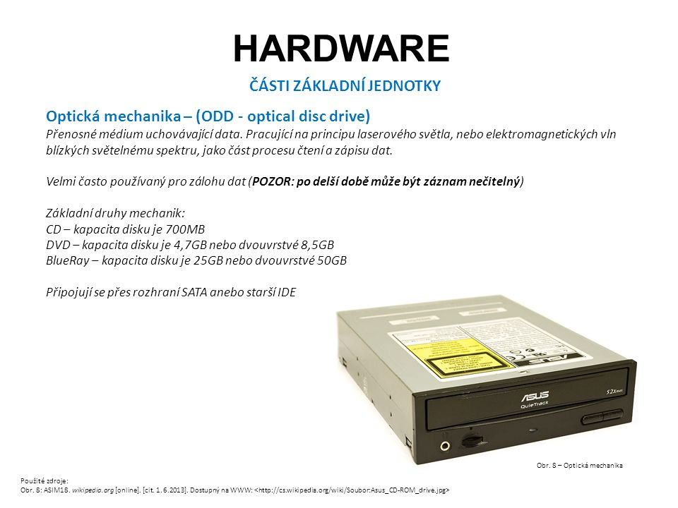 HARDWARE ČÁSTI ZÁKLADNÍ JEDNOTKY Optická mechanika – (ODD - optical disc drive) Přenosné médium uchovávající data.