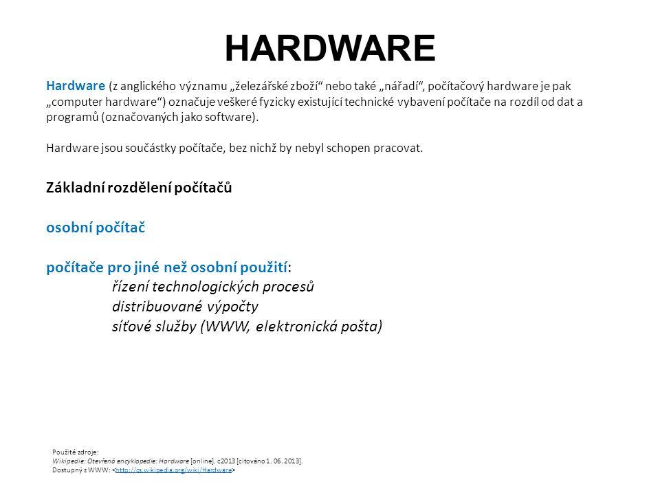 """HARDWARE Hardware (z anglického významu """"železářské zboží nebo také """"nářadí , počítačový hardware je pak """"computer hardware ) označuje veškeré fyzicky existující technické vybavení počítače na rozdíl od dat a programů (označovaných jako software)."""