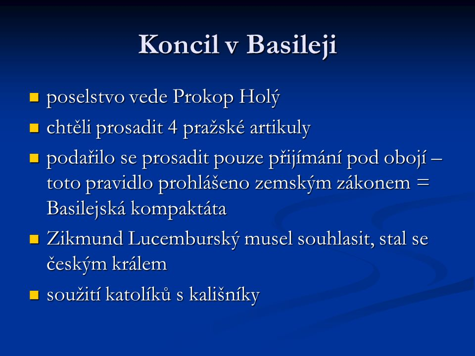 Koncil v Basileji poselstvo vede Prokop Holý poselstvo vede Prokop Holý chtěli prosadit 4 pražské artikuly chtěli prosadit 4 pražské artikuly podařilo se prosadit pouze přijímání pod obojí – toto pravidlo prohlášeno zemským zákonem = Basilejská kompaktáta podařilo se prosadit pouze přijímání pod obojí – toto pravidlo prohlášeno zemským zákonem = Basilejská kompaktáta Zikmund Lucemburský musel souhlasit, stal se českým králem Zikmund Lucemburský musel souhlasit, stal se českým králem soužití katolíků s kališníky soužití katolíků s kališníky
