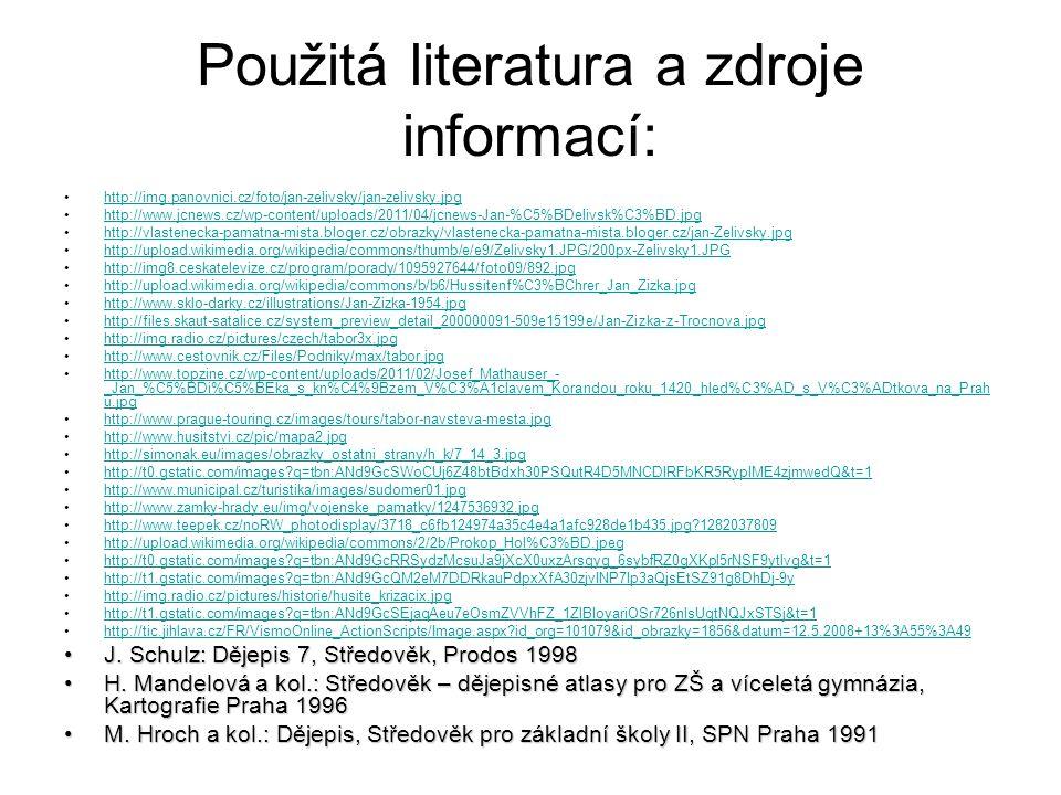 Použitá literatura a zdroje informací: http://img.panovnici.cz/foto/jan-zelivsky/jan-zelivsky.jpg http://www.jcnews.cz/wp-content/uploads/2011/04/jcnews-Jan-%C5%BDelivsk%C3%BD.jpg http://vlastenecka-pamatna-mista.bloger.cz/obrazky/vlastenecka-pamatna-mista.bloger.cz/jan-Zelivsky.jpg http://upload.wikimedia.org/wikipedia/commons/thumb/e/e9/Zelivsky1.JPG/200px-Zelivsky1.JPG http://img8.ceskatelevize.cz/program/porady/1095927644/foto09/892.jpg http://upload.wikimedia.org/wikipedia/commons/b/b6/Hussitenf%C3%BChrer_Jan_Zizka.jpg http://www.sklo-darky.cz/illustrations/Jan-Zizka-1954.jpg http://files.skaut-satalice.cz/system_preview_detail_200000091-509e15199e/Jan-Zizka-z-Trocnova.jpg http://img.radio.cz/pictures/czech/tabor3x.jpg http://www.cestovnik.cz/Files/Podniky/max/tabor.jpg http://www.topzine.cz/wp-content/uploads/2011/02/Josef_Mathauser_- _Jan_%C5%BDi%C5%BEka_s_kn%C4%9Bzem_V%C3%A1clavem_Korandou_roku_1420_hled%C3%AD_s_V%C3%ADtkova_na_Prah u.jpghttp://www.topzine.cz/wp-content/uploads/2011/02/Josef_Mathauser_- _Jan_%C5%BDi%C5%BEka_s_kn%C4%9Bzem_V%C3%A1clavem_Korandou_roku_1420_hled%C3%AD_s_V%C3%ADtkova_na_Prah u.jpg http://www.prague-touring.cz/images/tours/tabor-navsteva-mesta.jpg http://www.husitstvi.cz/pic/mapa2.jpg http://simonak.eu/images/obrazky_ostatni_strany/h_k/7_14_3.jpg http://t0.gstatic.com/images?q=tbn:ANd9GcSWoCUj6Z48btBdxh30PSQutR4D5MNCDIRFbKR5RyplME4zjmwedQ&t=1 http://www.municipal.cz/turistika/images/sudomer01.jpg http://www.zamky-hrady.eu/img/vojenske_pamatky/1247536932.jpg http://www.teepek.cz/noRW_photodisplay/3718_c6fb124974a35c4e4a1afc928de1b435.jpg?1282037809 http://upload.wikimedia.org/wikipedia/commons/2/2b/Prokop_Hol%C3%BD.jpeg http://t0.gstatic.com/images?q=tbn:ANd9GcRRSydzMcsuJa9jXcX0uxzArsqyg_6sybfRZ0gXKpl5rNSF9ytlvg&t=1 http://t1.gstatic.com/images?q=tbn:ANd9GcQM2eM7DDRkauPdpxXfA30zjvINP7Ip3aQjsEtSZ91g8DhDj-9y http://img.radio.cz/pictures/historie/husite_krizacix.jpg http://t1.gstatic.com/images?q=tbn:ANd9GcSEjaqAeu7eOsmZVVhFZ_1ZlBIoya
