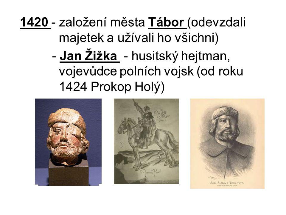 1420 - založení města Tábor (odevzdali majetek a užívali ho všichni) - Jan Žižka - husitský hejtman, vojevůdce polních vojsk (od roku 1424 Prokop Holý)