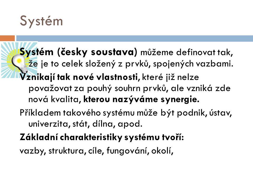 Systém Systém (česky soustava) můžeme definovat tak, že je to celek složený z prvků, spojených vazbami. Vznikají tak nové vlastnosti, které již nelze