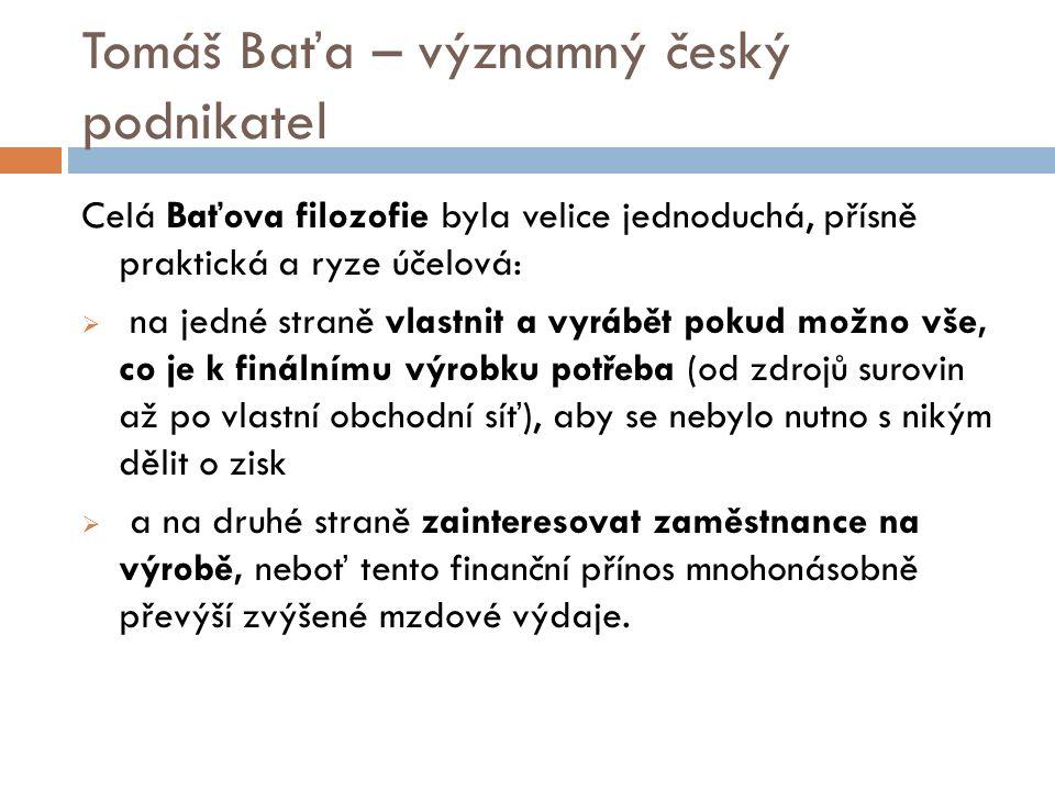 Tomáš Baťa – významný český podnikatel Celá Baťova filozofie byla velice jednoduchá, přísně praktická a ryze účelová:  na jedné straně vlastnit a vyrábět pokud možno vše, co je k finálnímu výrobku potřeba (od zdrojů surovin až po vlastní obchodní síť), aby se nebylo nutno s nikým dělit o zisk  a na druhé straně zainteresovat zaměstnance na výrobě, neboť tento finanční přínos mnohonásobně převýší zvýšené mzdové výdaje.