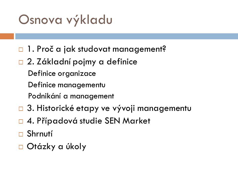 Osnova výkladu  1. Proč a jak studovat management?  2. Základní pojmy a definice Definice organizace Definice managementu Podnikání a management  3