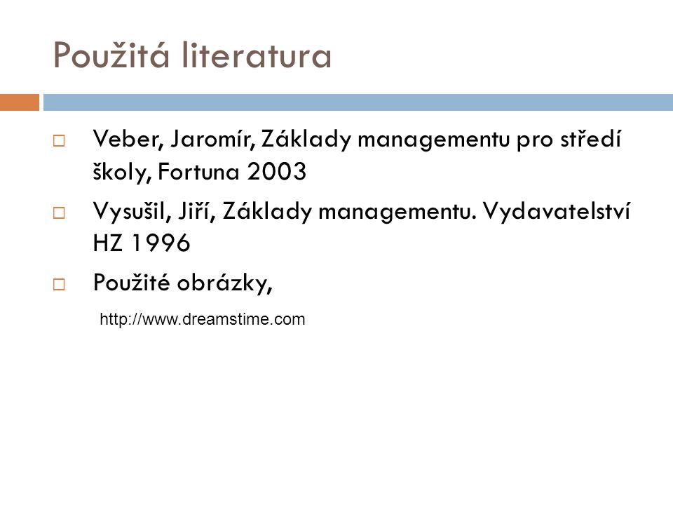 Použitá literatura  Veber, Jaromír, Základy managementu pro středí školy, Fortuna 2003  Vysušil, Jiří, Základy managementu. Vydavatelství HZ 1996 