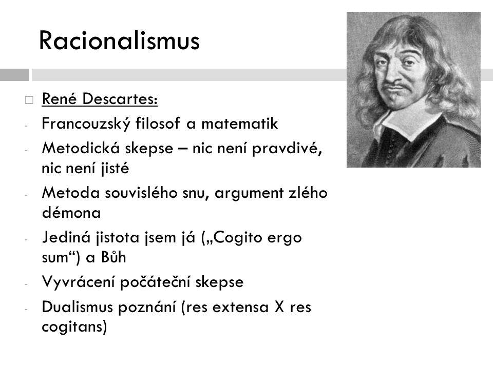 """Racionalismus  René Descartes: - Francouzský filosof a matematik - Metodická skepse – nic není pravdivé, nic není jisté - Metoda souvislého snu, argument zlého démona - Jediná jistota jsem já (""""Cogito ergo sum ) a Bůh - Vyvrácení počáteční skepse - Dualismus poznání (res extensa X res cogitans)"""