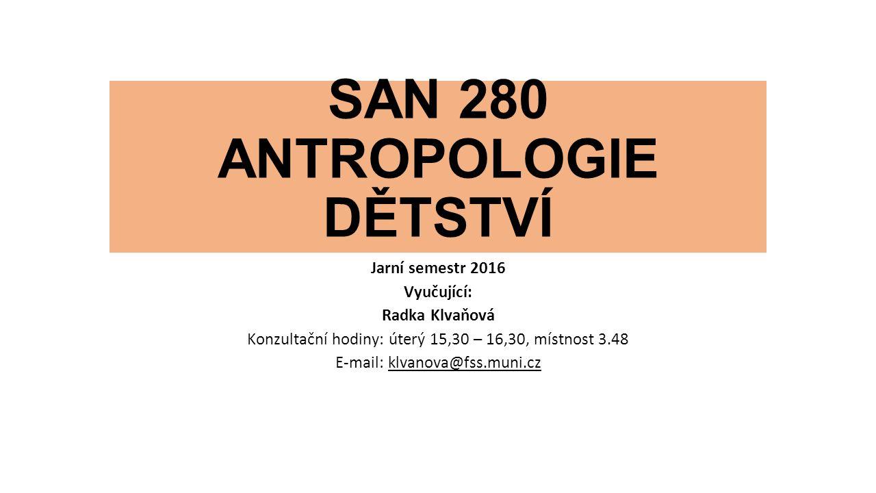 SAN 280 ANTROPOLOGIE DĚTSTVÍ Jarní semestr 2016 Vyučující: Radka Klvaňová Konzultační hodiny: úterý 15,30 – 16,30, místnost 3.48 E-mail: klvanova@fss.muni.cz