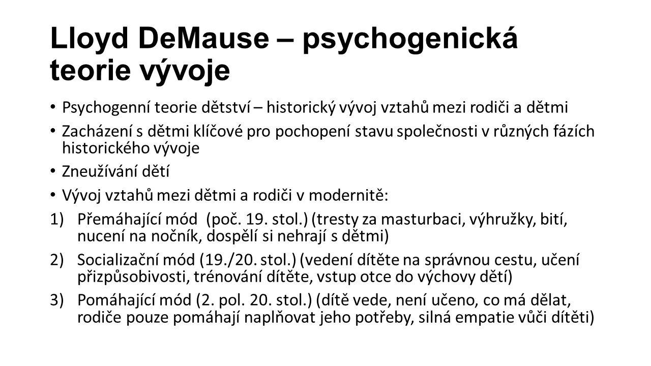 Lloyd DeMause – psychogenická teorie vývoje Psychogenní teorie dětství – historický vývoj vztahů mezi rodiči a dětmi Zacházení s dětmi klíčové pro pochopení stavu společnosti v různých fázích historického vývoje Zneužívání dětí Vývoj vztahů mezi dětmi a rodiči v modernitě: 1)Přemáhající mód (poč.