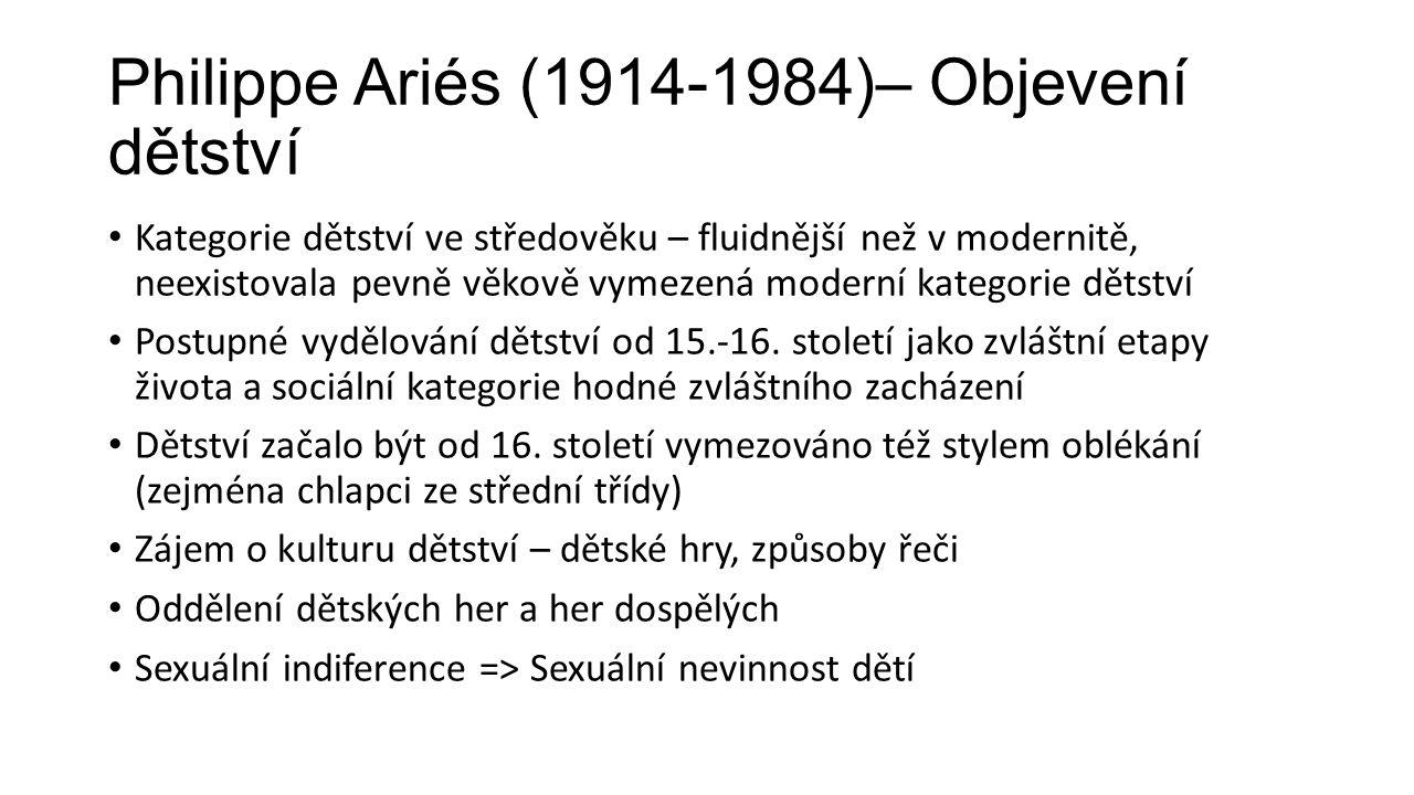 Philippe Ariés (1914-1984)– Objevení dětství Kategorie dětství ve středověku – fluidnější než v modernitě, neexistovala pevně věkově vymezená moderní kategorie dětství Postupné vydělování dětství od 15.-16.