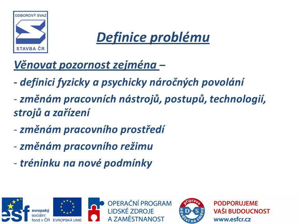 Definice problému Věnovat pozornost zejména – - definici fyzicky a psychicky náročných povolání - změnám pracovních nástrojů, postupů, technologií, strojů a zařízení - změnám pracovního prostředí - změnám pracovního režimu - tréninku na nové podmínky