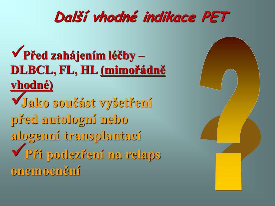 Další vhodné indikace PET Před zahájením léčby – DLBCL, FL, HL (mimořádně vhodné) Před zahájením léčby – DLBCL, FL, HL (mimořádně vhodné) Jako součást vyšetření před autologní nebo alogenní transplantací Jako součást vyšetření před autologní nebo alogenní transplantací Při podezření na relaps onemocnění Při podezření na relaps onemocnění