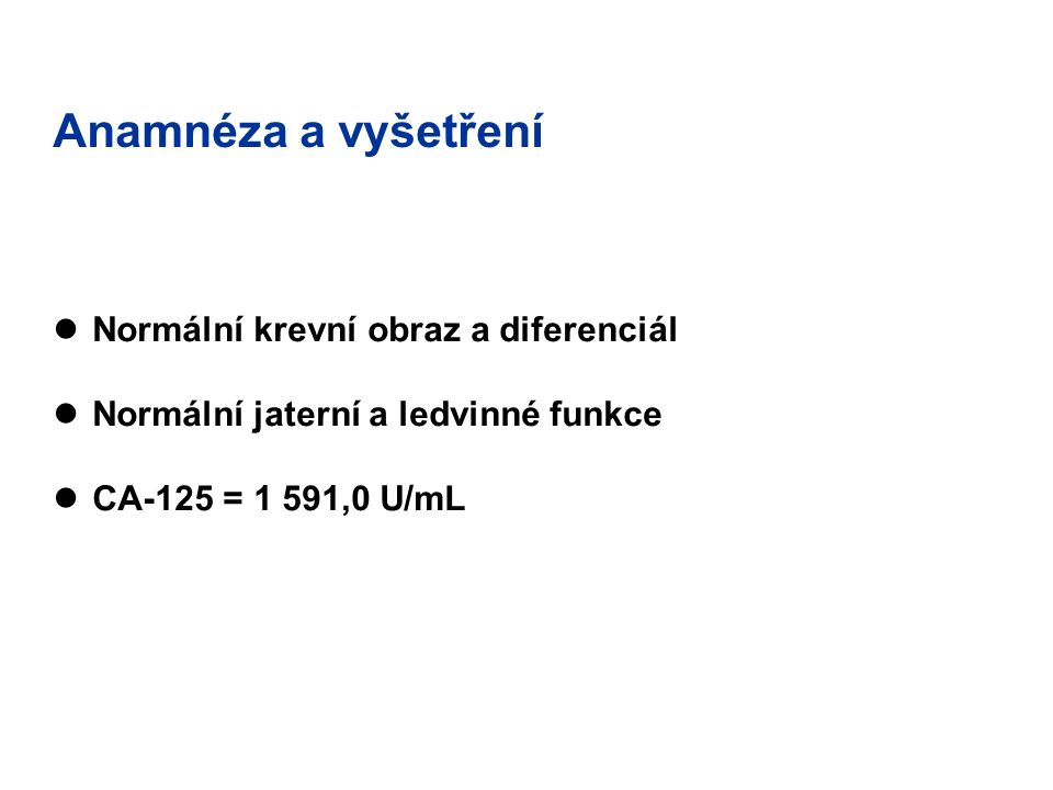 Anamnéza a vyšetření Normální krevní obraz a diferenciál Normální jaterní a ledvinné funkce CA-125 = 1 591,0 U/mL