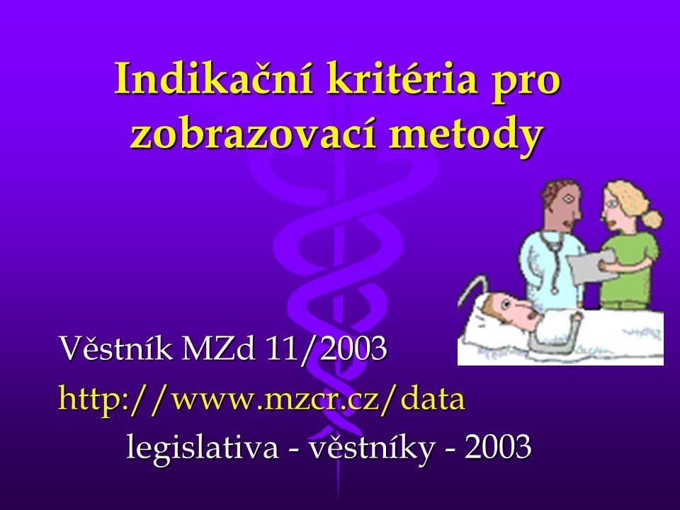 Indikační kritéria pro zobrazovací metody Věstník MZd 11/2003 http://www.mzcr.cz/data legislativa - věstníky - 2003