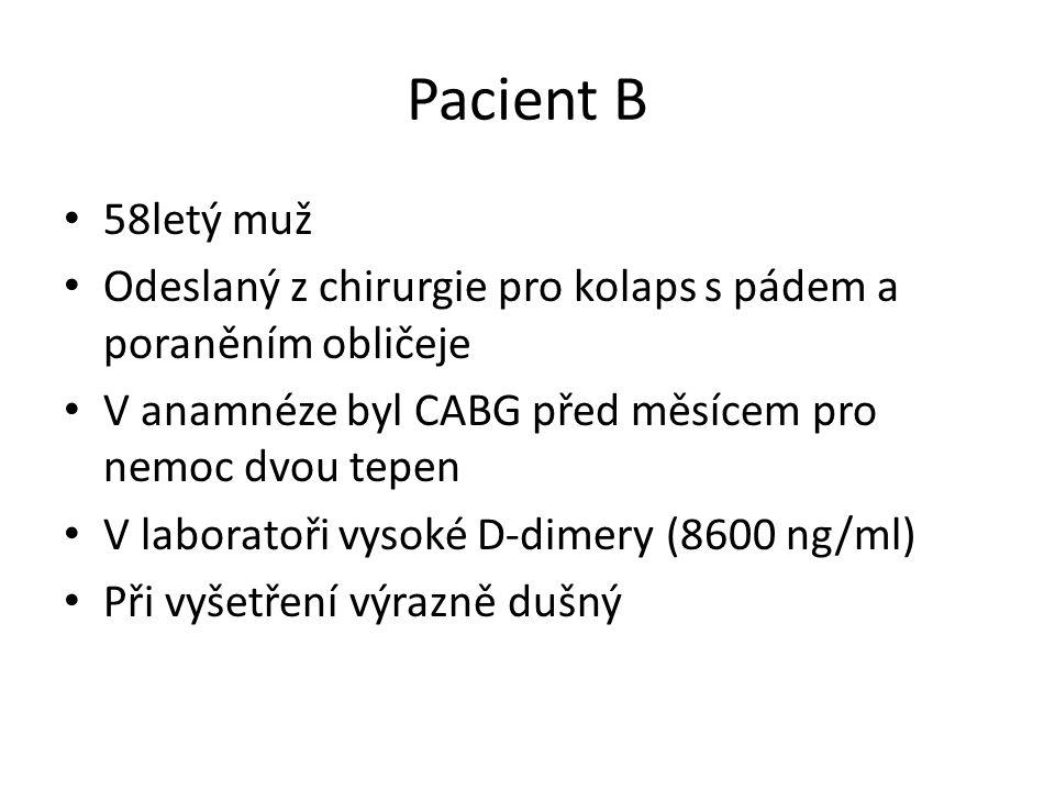 Pacient B 58letý muž Odeslaný z chirurgie pro kolaps s pádem a poraněním obličeje V anamnéze byl CABG před měsícem pro nemoc dvou tepen V laboratoři vysoké D-dimery (8600 ng/ml) Při vyšetření výrazně dušný