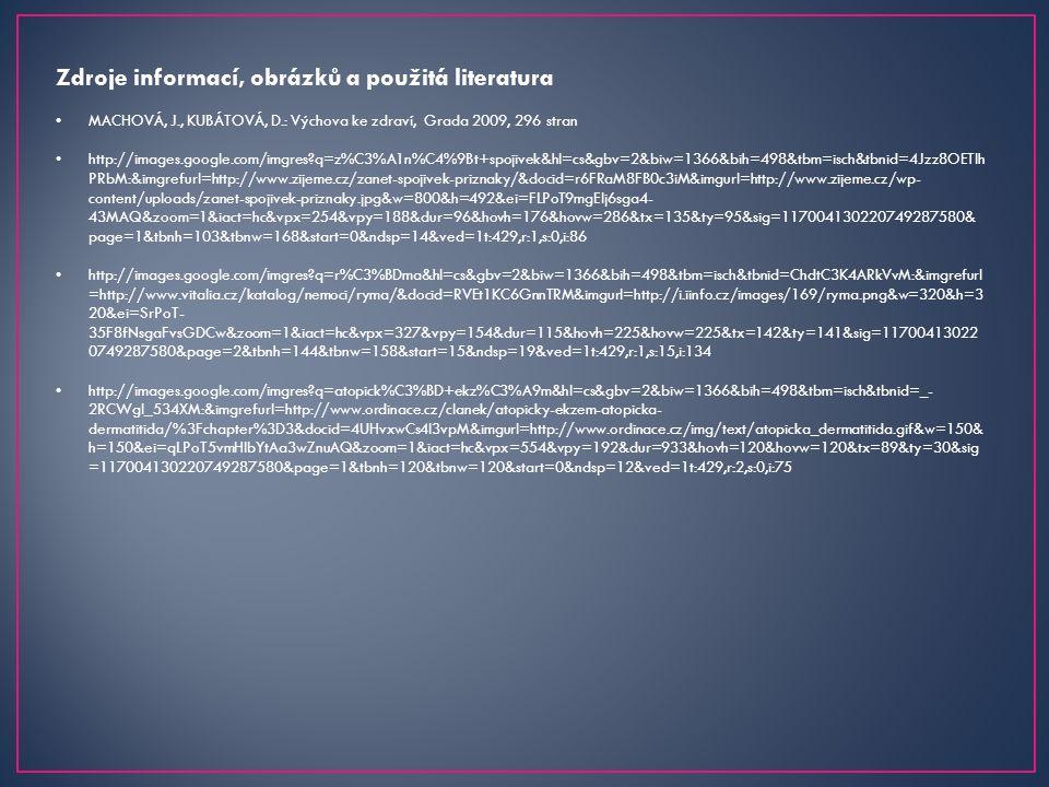 Zdroje informací, obrázků a použitá literatura MACHOVÁ, J., KUBÁTOVÁ, D.: Výchova ke zdraví, Grada 2009, 296 stran http://images.google.com/imgres q=z%C3%A1n%C4%9Bt+spojivek&hl=cs&gbv=2&biw=1366&bih=498&tbm=isch&tbnid=4Jzz8OETIh PRbM:&imgrefurl=http://www.zijeme.cz/zanet-spojivek-priznaky/&docid=r6FRaM8FB0c3iM&imgurl=http://www.zijeme.cz/wp- content/uploads/zanet-spojivek-priznaky.jpg&w=800&h=492&ei=FLPoT9mgEIj6sga4- 43MAQ&zoom=1&iact=hc&vpx=254&vpy=188&dur=96&hovh=176&hovw=286&tx=135&ty=95&sig=117004130220749287580& page=1&tbnh=103&tbnw=168&start=0&ndsp=14&ved=1t:429,r:1,s:0,i:86 http://images.google.com/imgres q=r%C3%BDma&hl=cs&gbv=2&biw=1366&bih=498&tbm=isch&tbnid=ChdtC3K4ARkVvM:&imgrefurl =http://www.vitalia.cz/katalog/nemoci/ryma/&docid=RVEt1KC6GnnTRM&imgurl=http://i.iinfo.cz/images/169/ryma.png&w=320&h=3 20&ei=SrPoT- 35F8fNsgaFvsGDCw&zoom=1&iact=hc&vpx=327&vpy=154&dur=115&hovh=225&hovw=225&tx=142&ty=141&sig=11700413022 0749287580&page=2&tbnh=144&tbnw=158&start=15&ndsp=19&ved=1t:429,r:1,s:15,i:134 http://images.google.com/imgres q=atopick%C3%BD+ekz%C3%A9m&hl=cs&gbv=2&biw=1366&bih=498&tbm=isch&tbnid=_- 2RCWgl_534XM:&imgrefurl=http://www.ordinace.cz/clanek/atopicky-ekzem-atopicka- dermatitida/%3Fchapter%3D3&docid=4UHvxwCs4I3vpM&imgurl=http://www.ordinace.cz/img/text/atopicka_dermatitida.gif&w=150& h=150&ei=qLPoT5vmHIbYtAa3wZnuAQ&zoom=1&iact=hc&vpx=554&vpy=192&dur=933&hovh=120&hovw=120&tx=89&ty=30&sig =117004130220749287580&page=1&tbnh=120&tbnw=120&start=0&ndsp=12&ved=1t:429,r:2,s:0,i:75