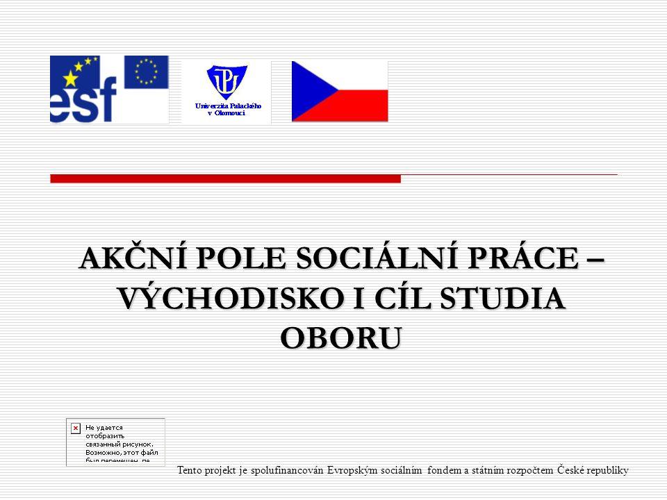 AKČNÍ POLE SOCIÁLNÍ PRÁCE – VÝCHODISKO I CÍL STUDIA OBORU Tento projekt je spolufinancován Evropským sociálním fondem a státním rozpočtem České republiky