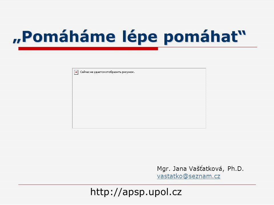 """""""Pomáháme lépe pomáhat Mgr. Jana Vašťatková, Ph.D. vastatko@seznam.cz http://apsp.upol.cz"""