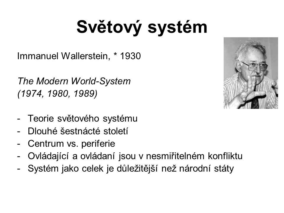 Světový systém Immanuel Wallerstein, * 1930 The Modern World-System (1974, 1980, 1989) -Teorie světového systému -Dlouhé šestnácté století -Centrum vs.