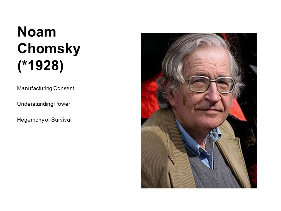 Noam Chomsky (*1928) Manufacturing Consent Understanding Power Hegemony or Survival