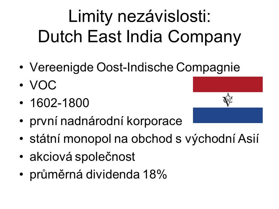 Limity nezávislosti: Dutch East India Company Vereenigde Oost-Indische Compagnie VOC 1602-1800 první nadnárodní korporace státní monopol na obchod s východní Asií akciová společnost průměrná dividenda 18%