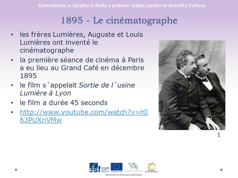 Gymnázium a Jazyková škola s právem státní jazykové zkoušky Svitavy 1895 - Le cinématographe les frères Lumières, Auguste et Louis Lumières ont inventé le cinématographe la première séance de cinéma à Paris a eu lieu au Grand Café en décembre 1895 le film s´appelait Sortie de l´usine Lumière à Lyon le film a durée 45 seconds http://www.youtube.com/watch?v=HI 63PUXnVMw http://www.youtube.com/watch?v=HI 63PUXnVMw 1