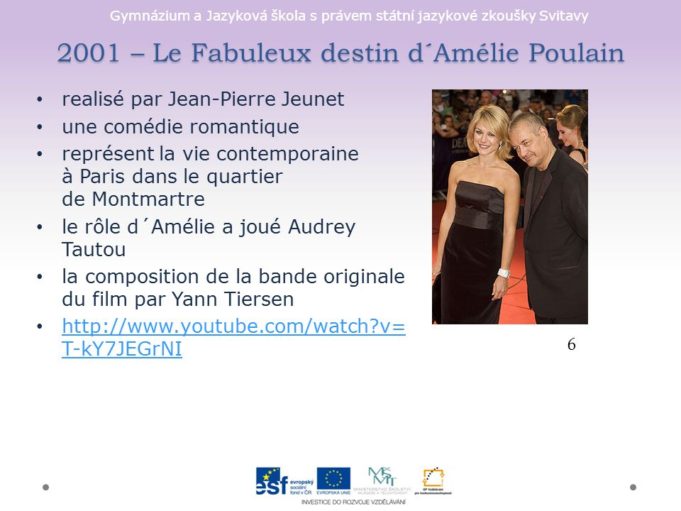 Gymnázium a Jazyková škola s právem státní jazykové zkoušky Svitavy 2001 – Le Fabuleux destin d´Amélie Poulain realisé par Jean-Pierre Jeunet une comédie romantique représent la vie contemporaine à Paris dans le quartier de Montmartre le rôle d´Amélie a joué Audrey Tautou la composition de la bande originale du film par Yann Tiersen http://www.youtube.com/watch?v= T-kY7JEGrNI http://www.youtube.com/watch?v= T-kY7JEGrNI 6