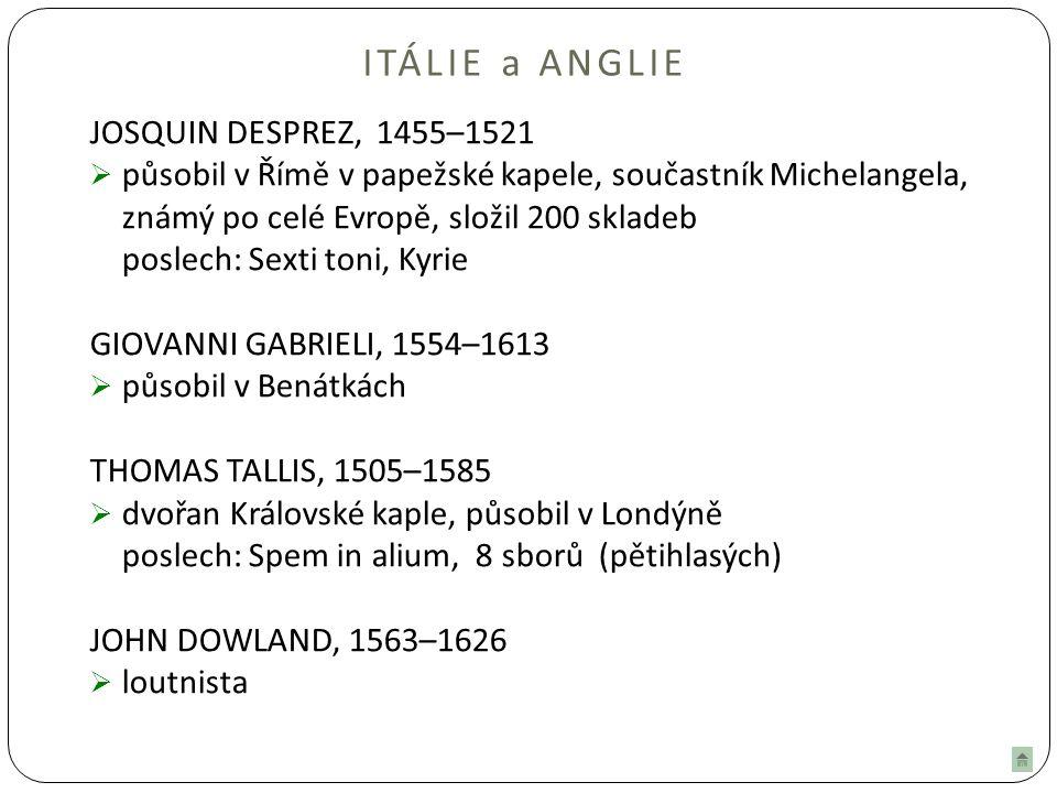 ITÁLIE a ANGLIE JOSQUIN DESPREZ, 1455–1521  působil v Římě v papežské kapele, součastník Michelangela, známý po celé Evropě, složil 200 skladeb poslech: Sexti toni, Kyrie GIOVANNI GABRIELI, 1554–1613  působil v Benátkách THOMAS TALLIS, 1505–1585  dvořan Královské kaple, působil v Londýně poslech: Spem in alium, 8 sborů (pětihlasých) JOHN DOWLAND, 1563–1626  loutnista