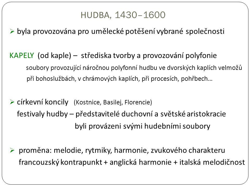 HUDBA, 1430–1600  byla provozována pro umělecké potěšení vybrané společnosti KAPELY (od kaple) – střediska tvorby a provozování polyfonie soubory provozující náročnou polyfonní hudbu ve dvorských kaplích velmožů při bohoslužbách, v chrámových kaplích, při procesích, pohřbech…  církevní koncily (Kostnice, Basilej, Florencie) festivaly hudby – představitelé duchovní a světské aristokracie byli provázeni svými hudebními soubory  proměna: melodie, rytmiky, harmonie, zvukového charakteru francouzský kontrapunkt + anglická harmonie + italská melodičnost