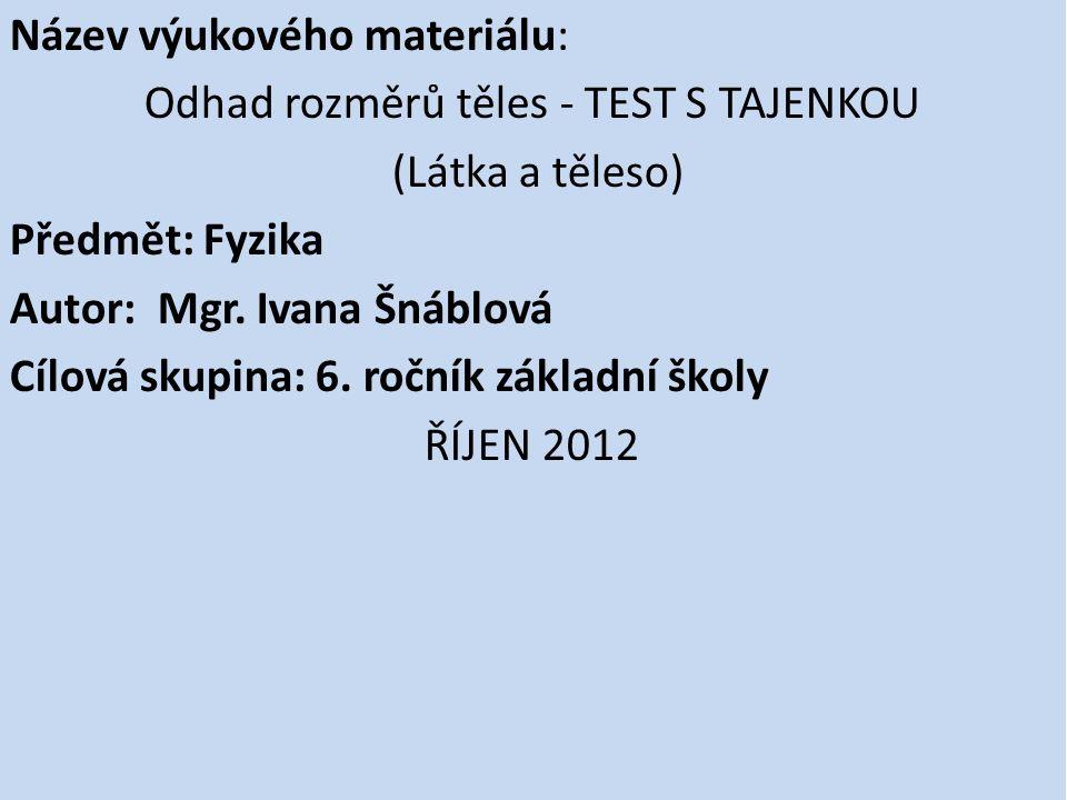 Název výukového materiálu: Odhad rozměrů těles - TEST S TAJENKOU (Látka a těleso) Předmět: Fyzika Autor: Mgr.