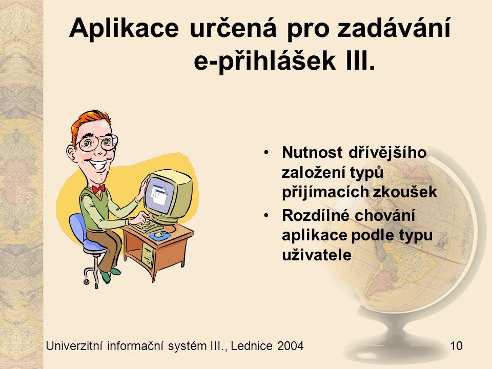 10 Univerzitní informační systém III., Lednice 2004 Aplikace určená pro zadávání e-přihlášek III.
