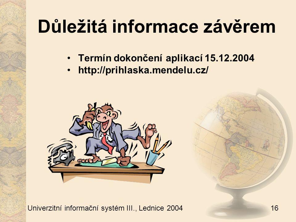 16 Univerzitní informační systém III., Lednice 2004 Důležitá informace závěrem Termín dokončení aplikací 15.12.2004 http://prihlaska.mendelu.cz/