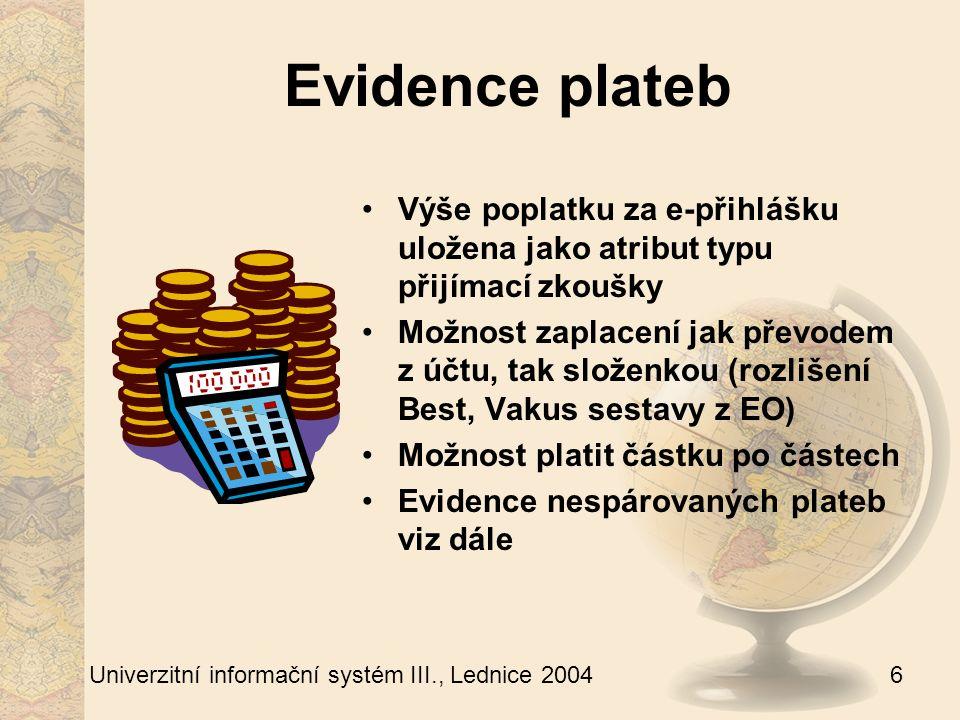 6 Univerzitní informační systém III., Lednice 2004 Evidence plateb Výše poplatku za e-přihlášku uložena jako atribut typu přijímací zkoušky Možnost zaplacení jak převodem z účtu, tak složenkou (rozlišení Best, Vakus sestavy z EO) Možnost platit částku po částech Evidence nespárovaných plateb viz dále