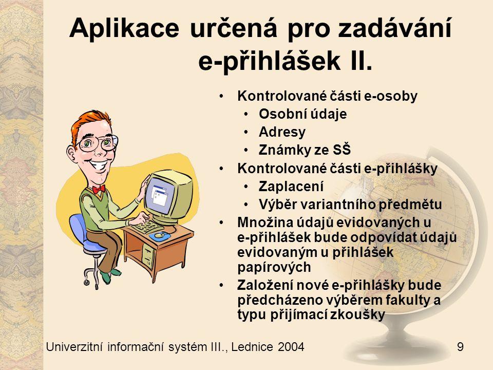 9 Univerzitní informační systém III., Lednice 2004 Aplikace určená pro zadávání e-přihlášek II.