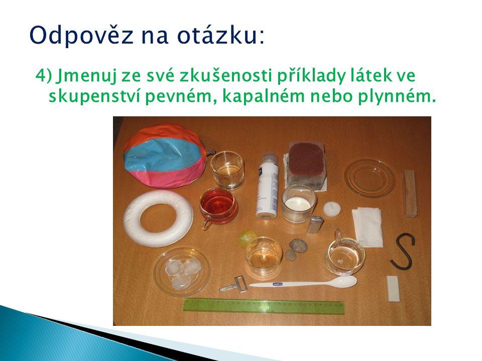 4) Jmenuj ze své zkušenosti příklady látek ve skupenství pevném, kapalném nebo plynném.