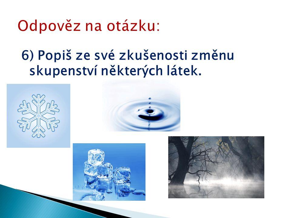 6) Popiš ze své zkušenosti změnu skupenství některých látek.
