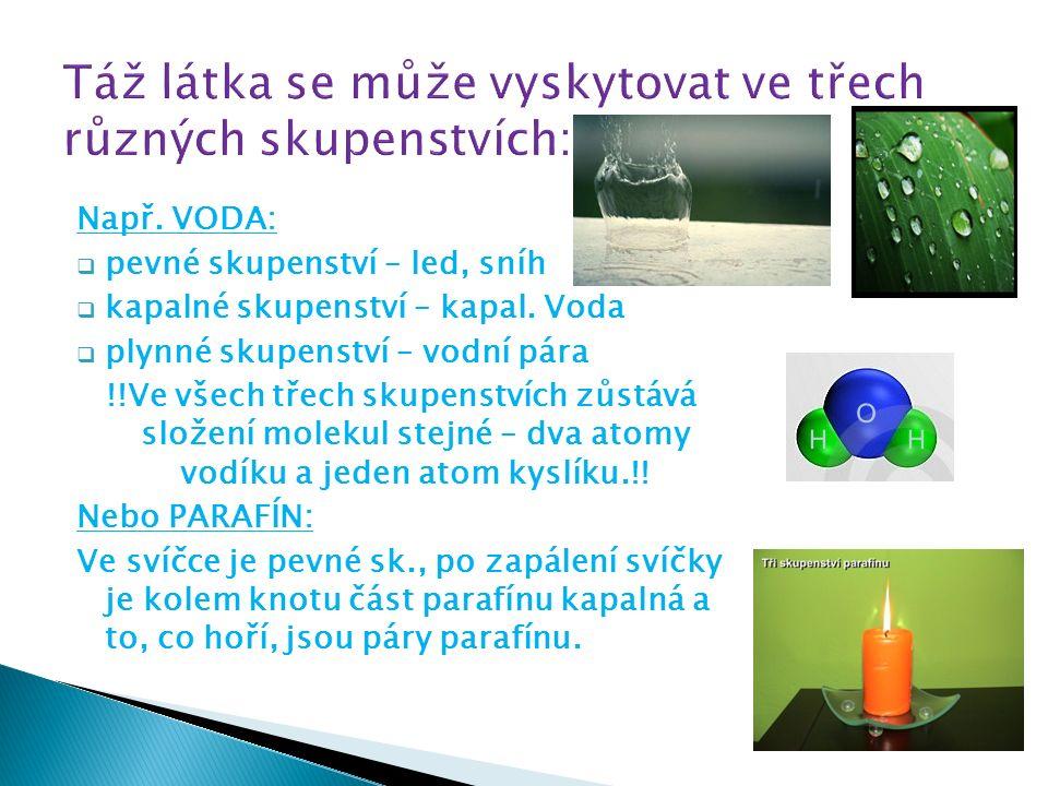 Např. VODA:  pevné skupenství – led, sníh  kapalné skupenství – kapal.